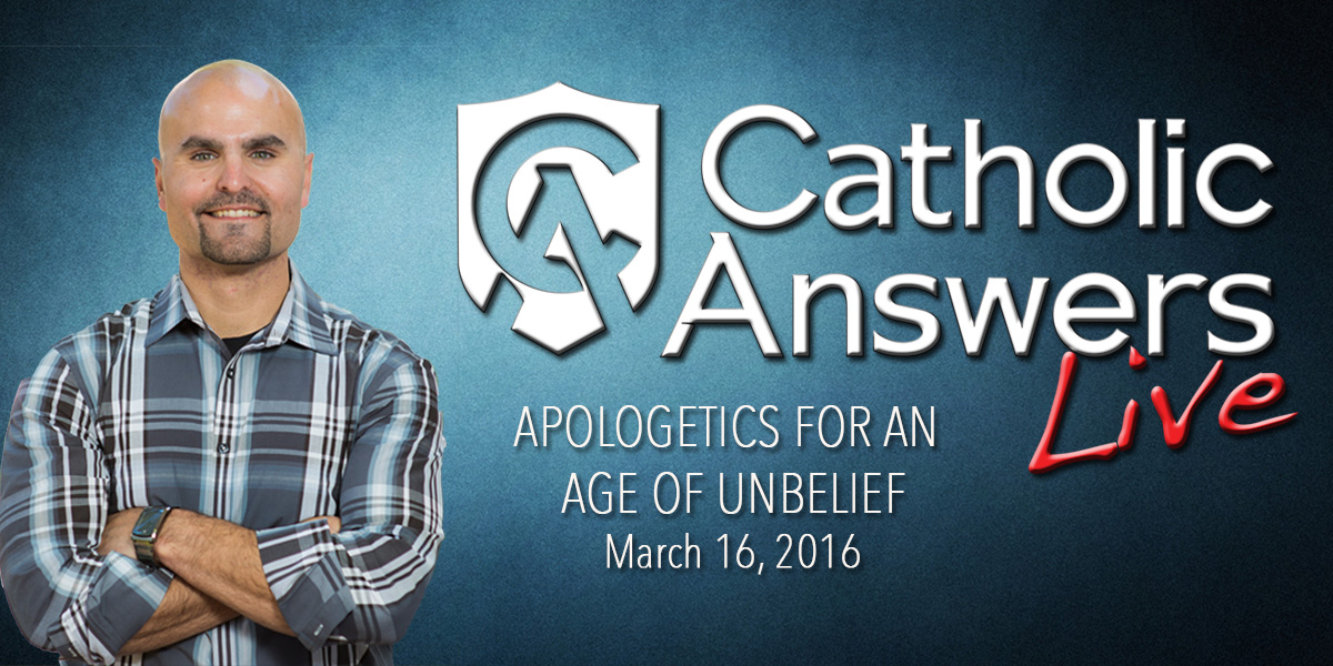 Catholic Answers Live: Apologetics for an Age of Unbelief